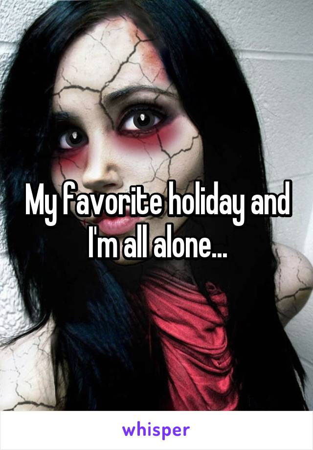 My favorite holiday and I'm all alone...