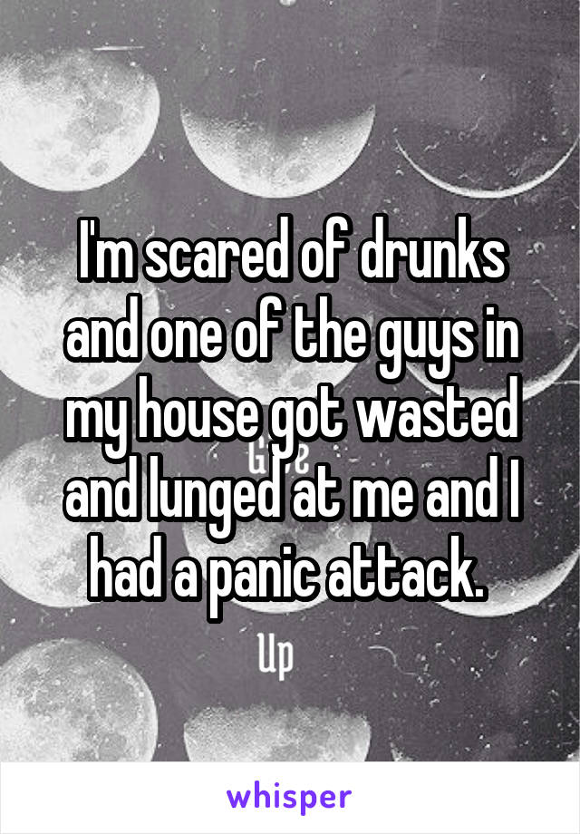 I'm scared of drunks and one of the guys in my house got wasted and lunged at me and I had a panic attack.