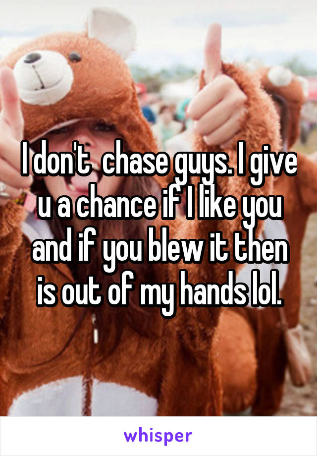 I don't  chase guys. I give u a chance if I like you and if you blew it then is out of my hands lol.