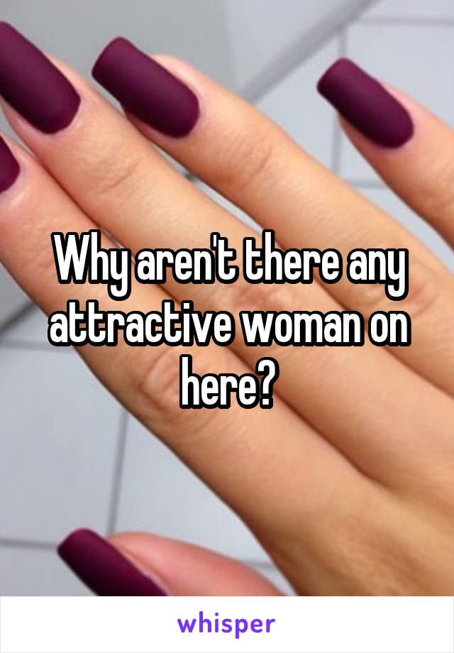 Why aren't there any attractive woman on here?