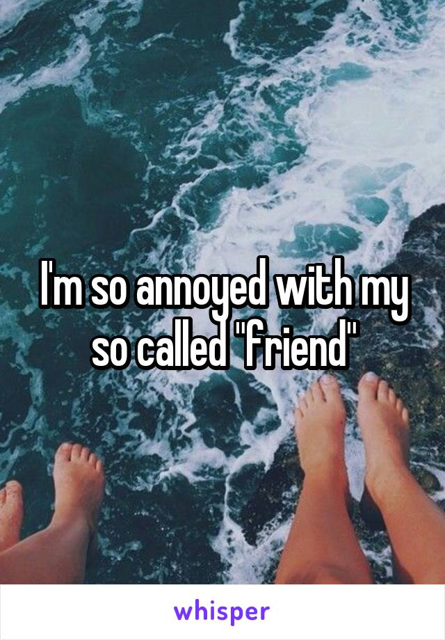 """I'm so annoyed with my so called """"friend"""""""