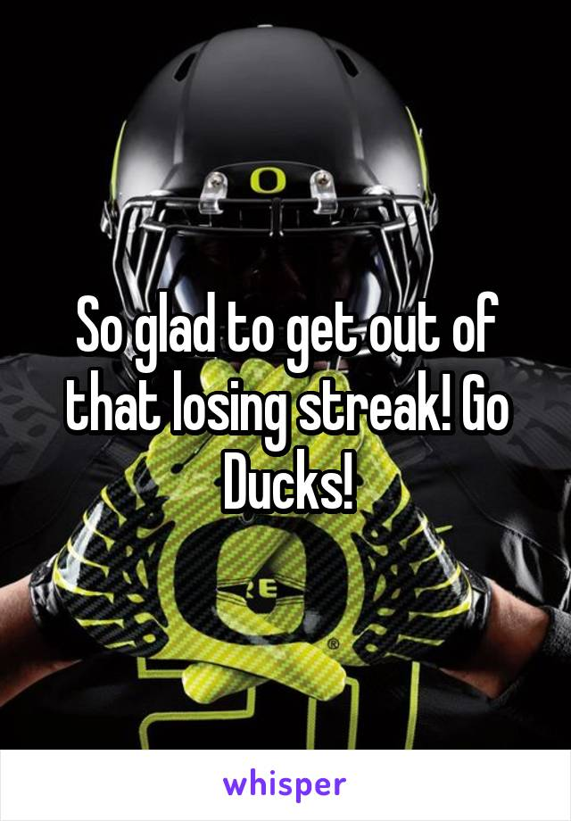 So glad to get out of that losing streak! Go Ducks!