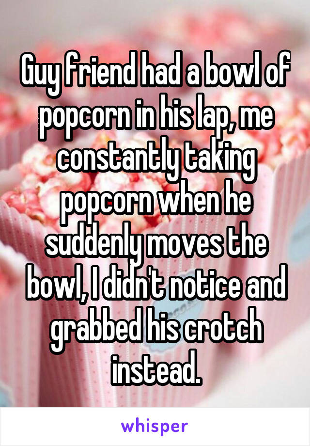 Guy friend had a bowl of popcorn in his lap, me constantly taking popcorn when he suddenly moves the bowl, I didn't notice and grabbed his crotch instead.