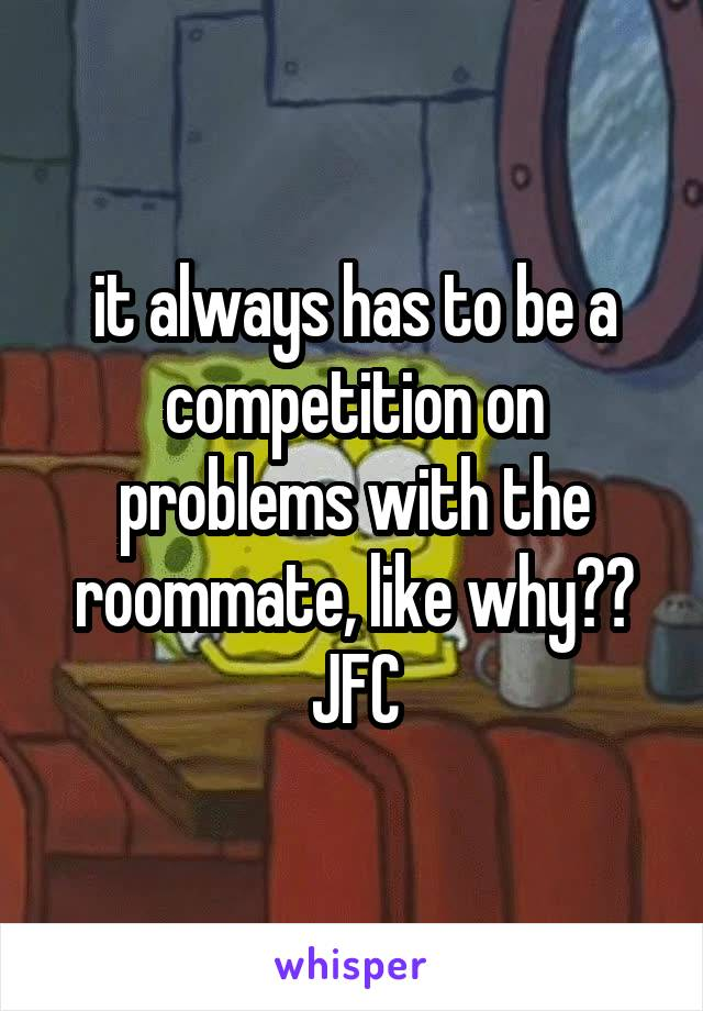 it always has to be a competition on problems with the roommate, like why?? JFC