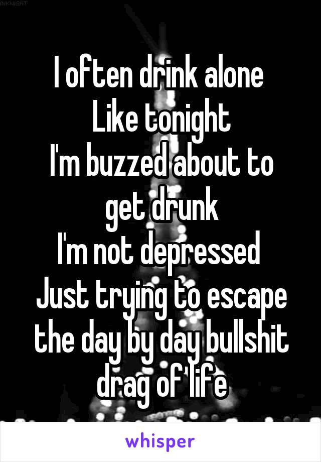 I often drink alone  Like tonight I'm buzzed about to get drunk I'm not depressed  Just trying to escape the day by day bullshit drag of life