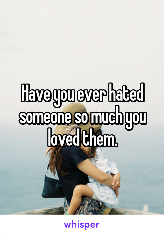 Have you ever hated someone so much you loved them.