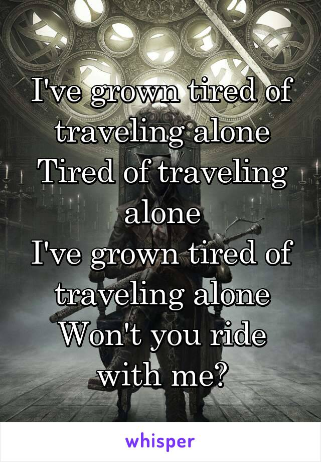 I've grown tired of traveling alone Tired of traveling alone I've grown tired of traveling alone Won't you ride with me?