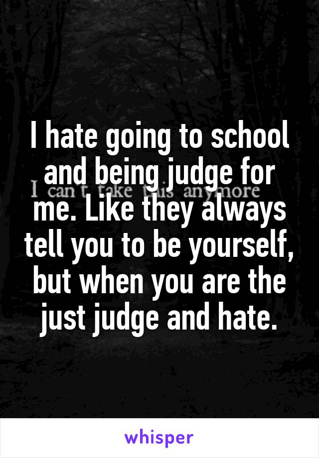 I hate going to school and being judge for me. Like they always tell you to be yourself, but when you are the just judge and hate.
