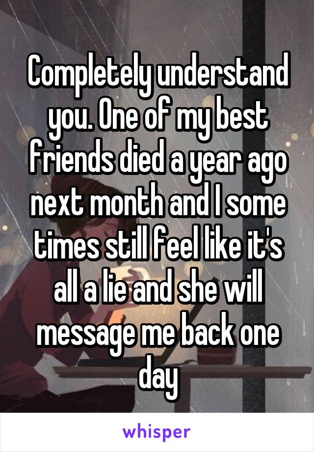 Completely understand you. One of my best friends died a year ago next month and I some times still feel like it's all a lie and she will message me back one day