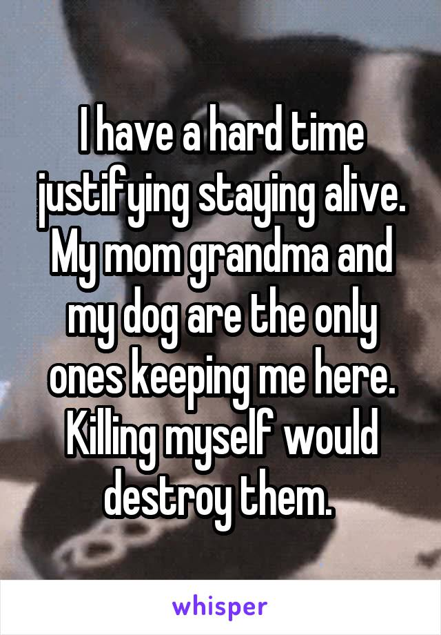 I have a hard time justifying staying alive. My mom grandma and my dog are the only ones keeping me here. Killing myself would destroy them.