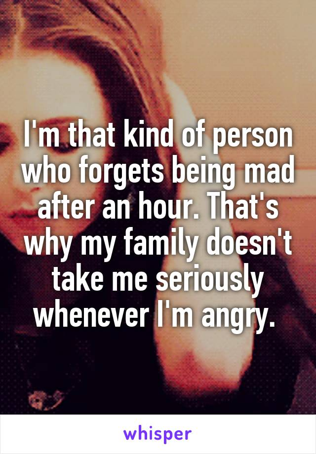 I'm that kind of person who forgets being mad after an hour. That's why my family doesn't take me seriously whenever I'm angry.