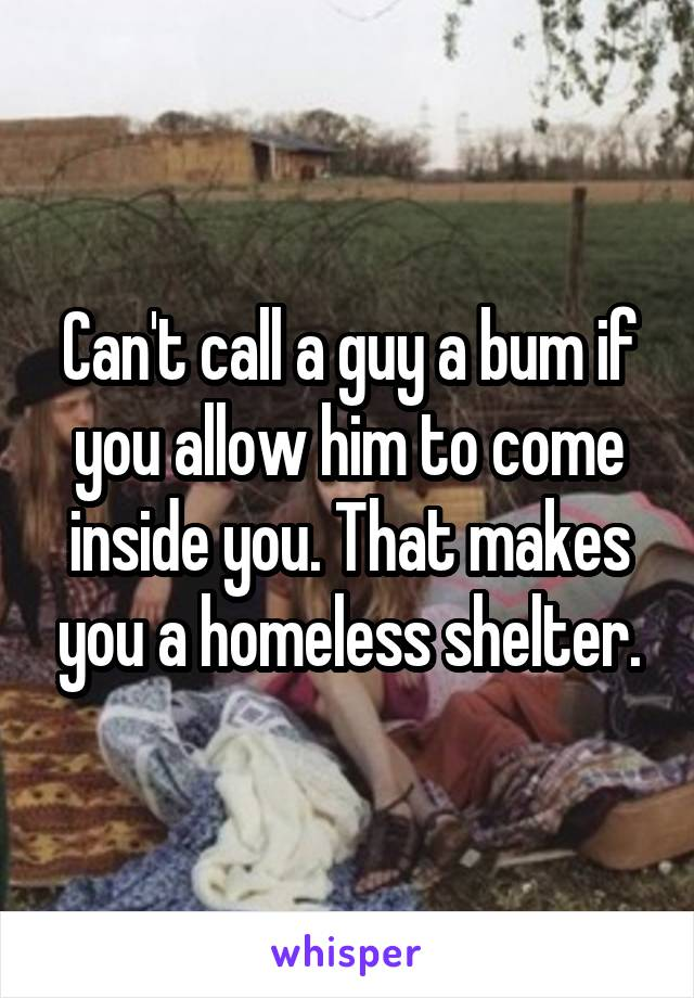 Can't call a guy a bum if you allow him to come inside you. That makes you a homeless shelter.