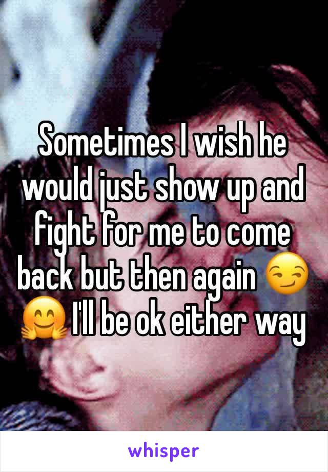 Sometimes I wish he would just show up and fight for me to come back but then again 😏🤗 I'll be ok either way