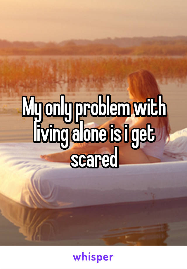 My only problem with living alone is i get scared