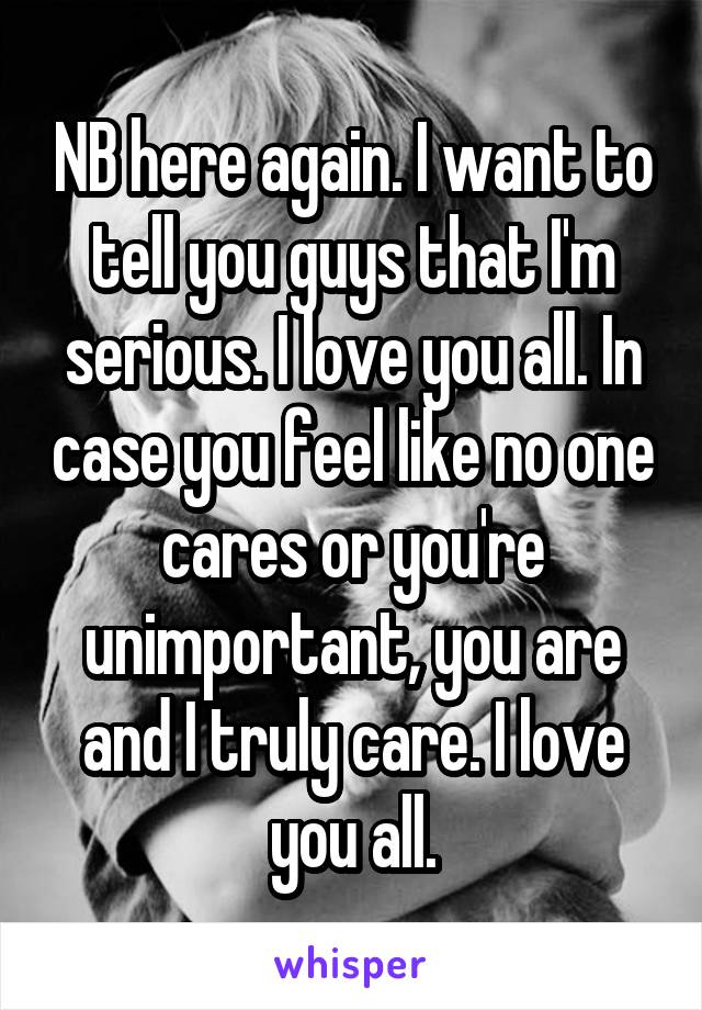 NB here again. I want to tell you guys that I'm serious. I love you all. In case you feel like no one cares or you're unimportant, you are and I truly care. I love you all.