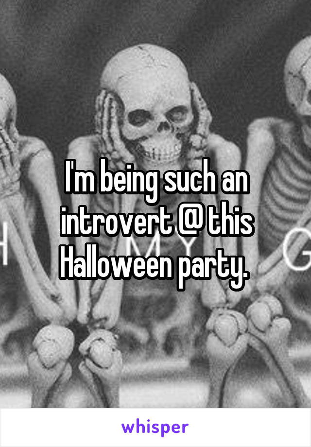 I'm being such an introvert @ this Halloween party.