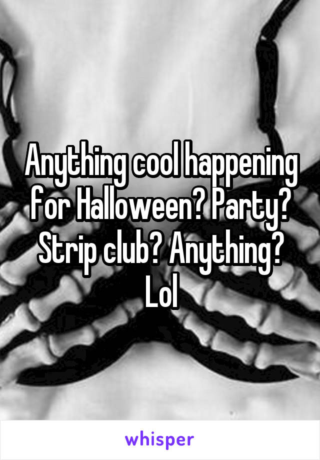 Anything cool happening for Halloween? Party? Strip club? Anything? Lol