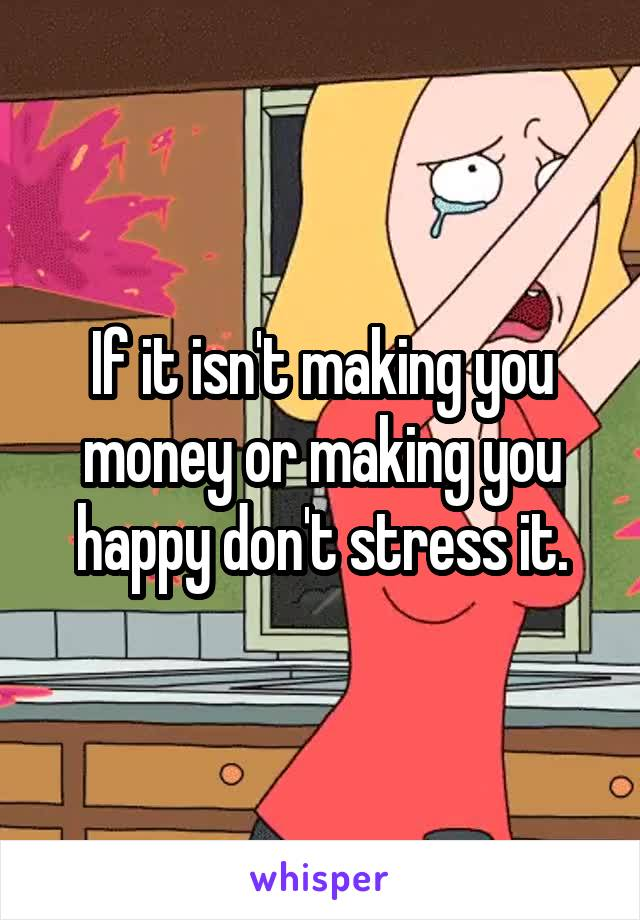 If it isn't making you money or making you happy don't stress it.