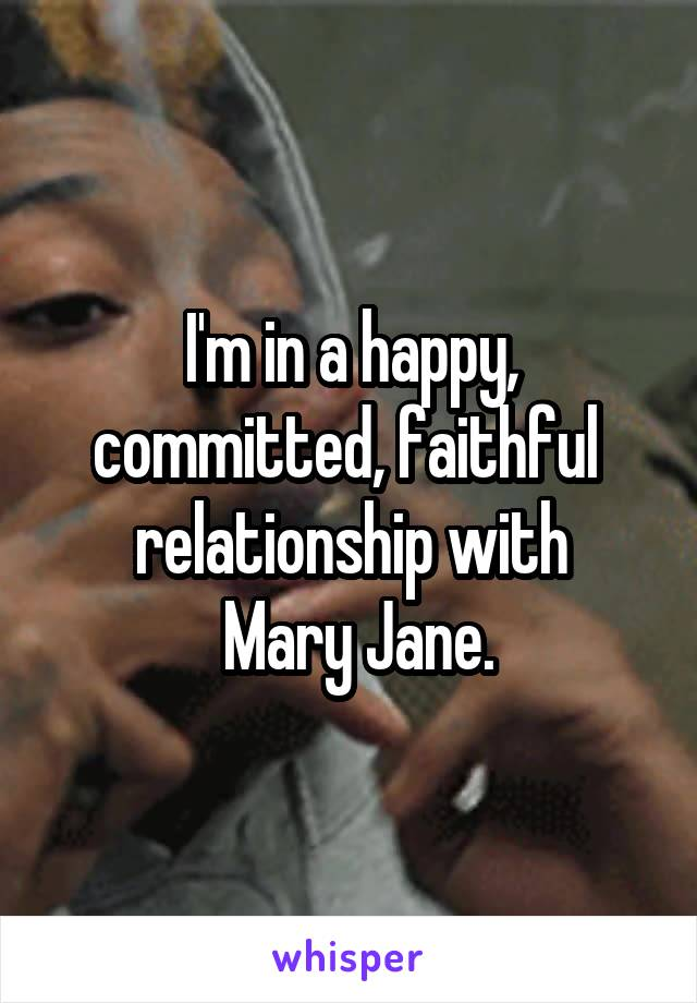 I'm in a happy, committed, faithful  relationship with  Mary Jane.