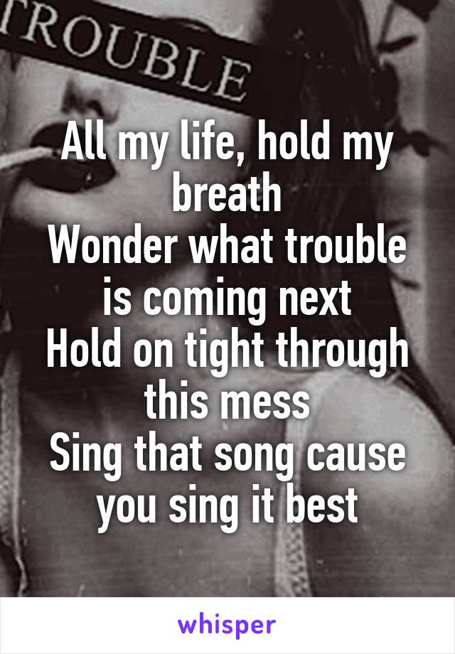 All my life, hold my breath Wonder what trouble is coming next Hold on tight through this mess Sing that song cause you sing it best