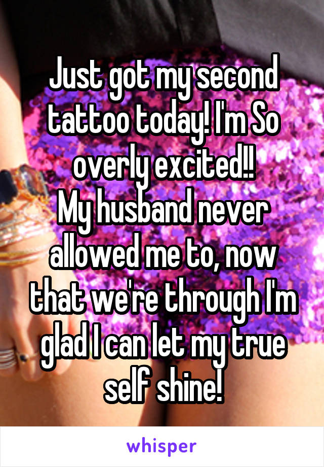 Just got my second tattoo today! I'm So overly excited!! My husband never allowed me to, now that we're through I'm glad I can let my true self shine!