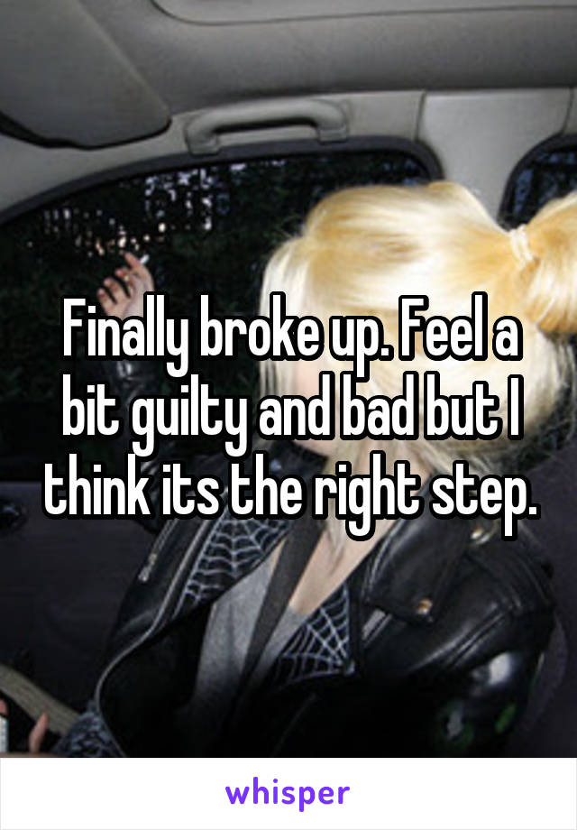 Finally broke up. Feel a bit guilty and bad but I think its the right step.