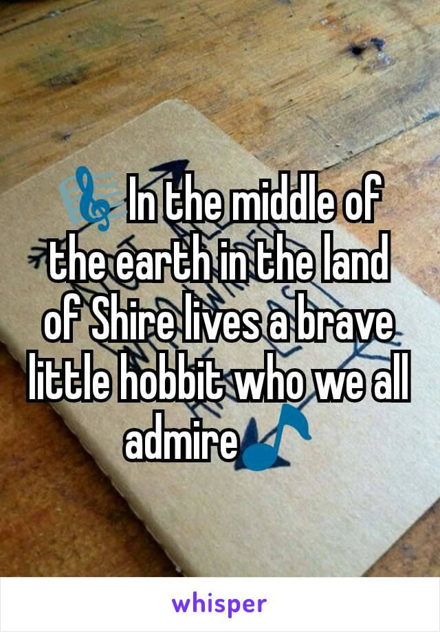 🎼In the middle of the earth in the land of Shire lives a brave little hobbit who we all admire🎵