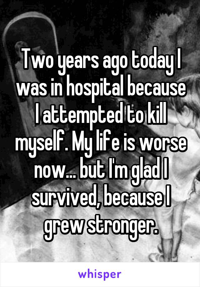 Two years ago today I was in hospital because I attempted to kill myself. My life is worse now... but I'm glad I survived, because I grew stronger.