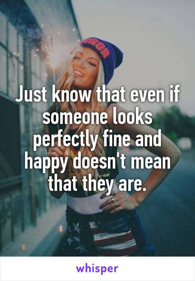 Just know that even if someone looks perfectly fine and happy doesn't mean that they are.