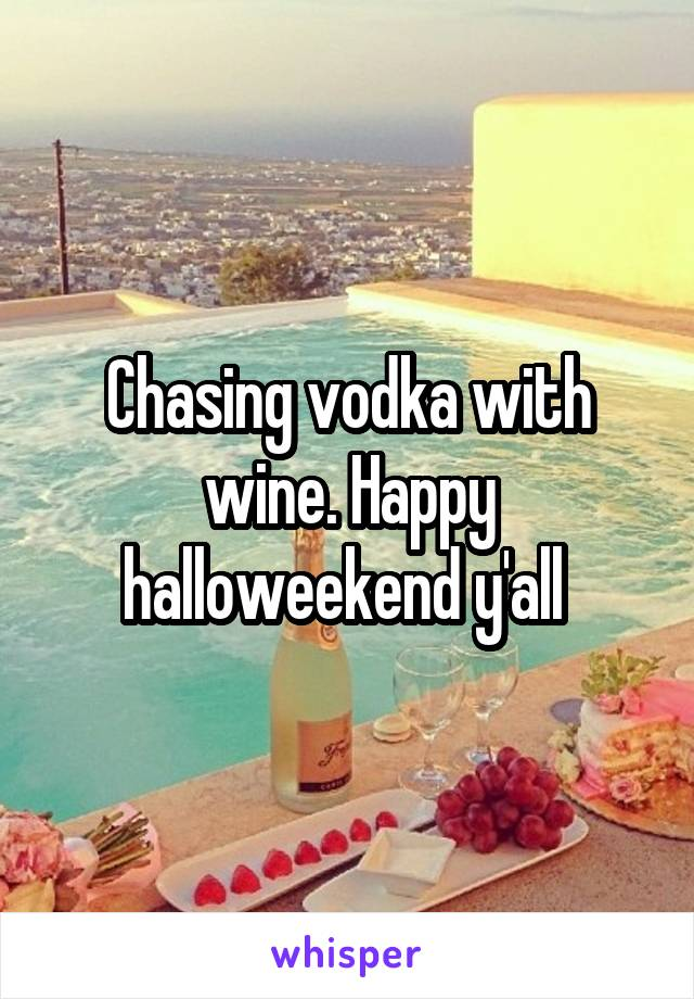 Chasing vodka with wine. Happy halloweekend y'all