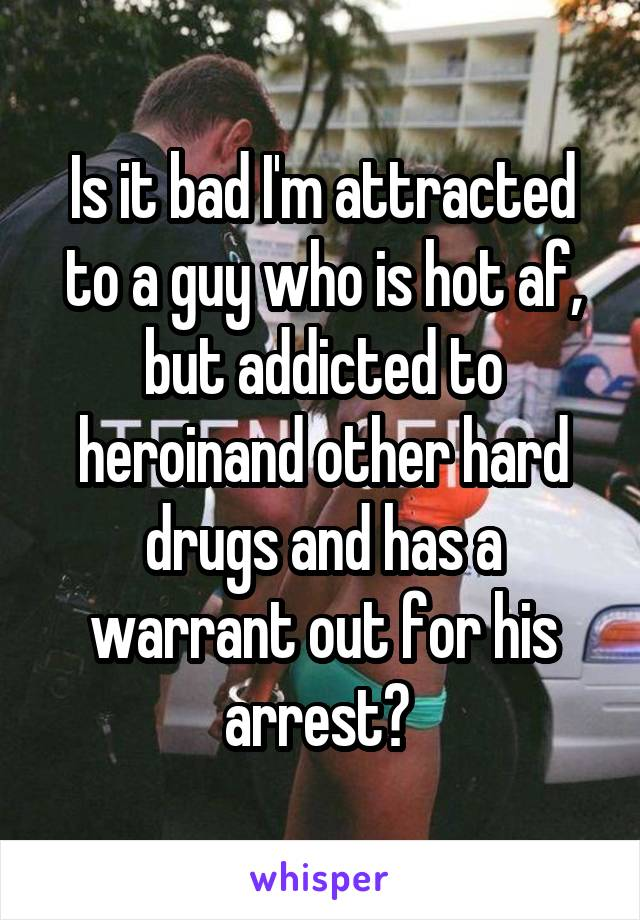 Is it bad I'm attracted to a guy who is hot af, but addicted to heroinand other hard drugs and has a warrant out for his arrest?