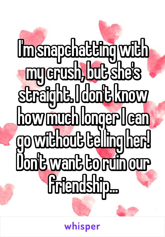 I'm snapchatting with my crush, but she's straight. I don't know how much longer I can go without telling her! Don't want to ruin our friendship...