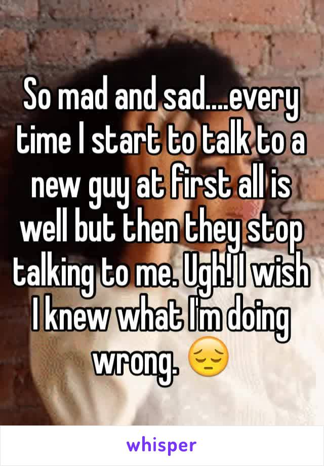So mad and sad....every time I start to talk to a new guy at first all is well but then they stop talking to me. Ugh! I wish I knew what I'm doing wrong. 😔