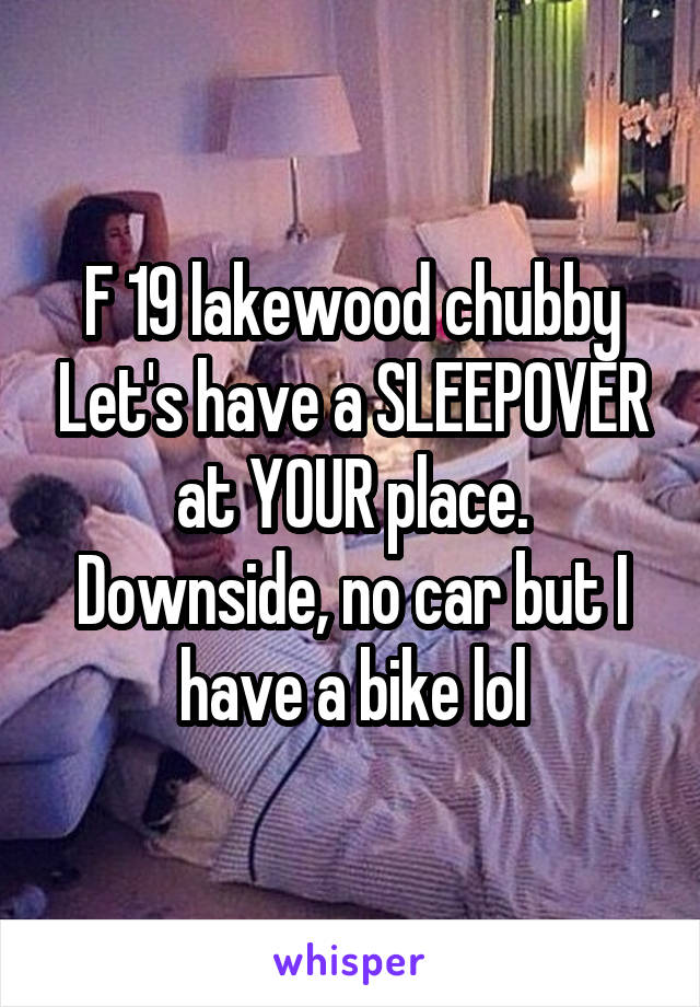 F 19 lakewood chubby Let's have a SLEEPOVER at YOUR place. Downside, no car but I have a bike lol