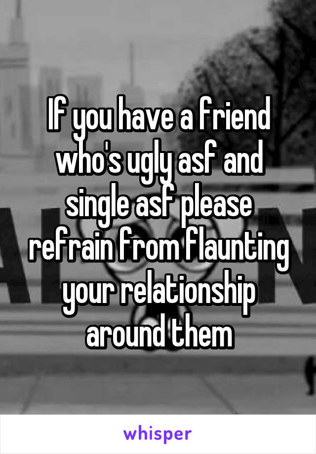 If you have a friend who's ugly asf and single asf please refrain from flaunting your relationship around them