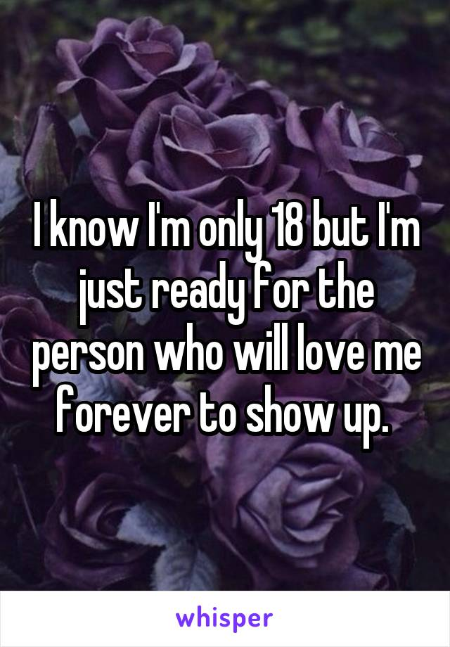 I know I'm only 18 but I'm just ready for the person who will love me forever to show up.