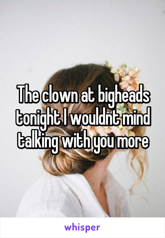 The clown at bigheads tonight I wouldnt mind talking with you more