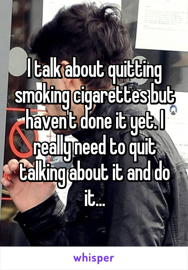 I talk about quitting smoking cigarettes but haven't done it yet. I really need to quit talking about it and do it...