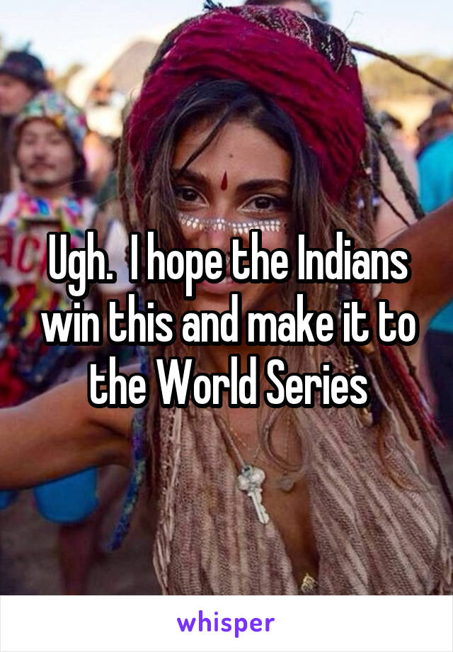 Ugh.  I hope the Indians win this and make it to the World Series