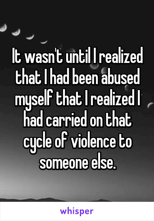 It wasn't until I realized that I had been abused myself that I realized I had carried on that cycle of violence to someone else.
