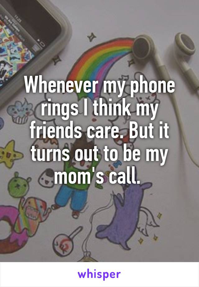 Whenever my phone rings I think my friends care. But it turns out to be my mom's call.