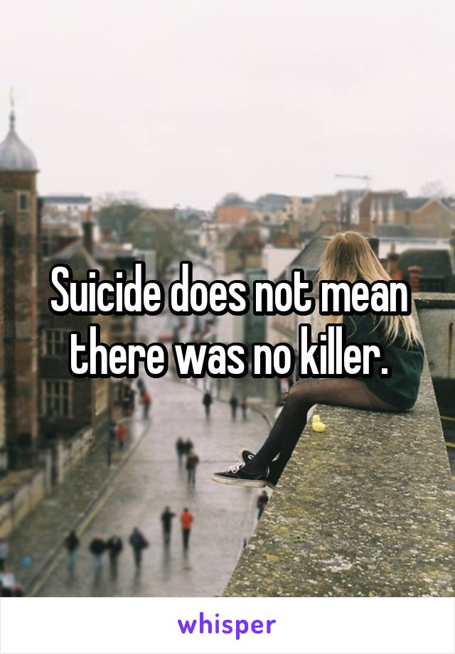 Suicide does not mean there was no killer.