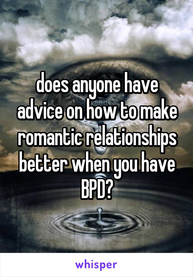 does anyone have advice on how to make romantic relationships better when you have BPD?