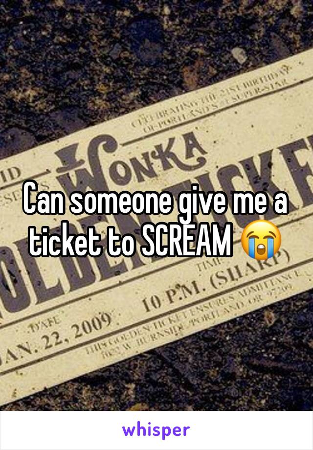 Can someone give me a ticket to SCREAM 😭