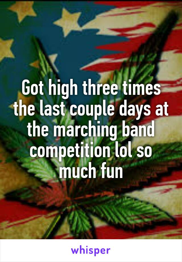 Got high three times the last couple days at the marching band competition lol so much fun