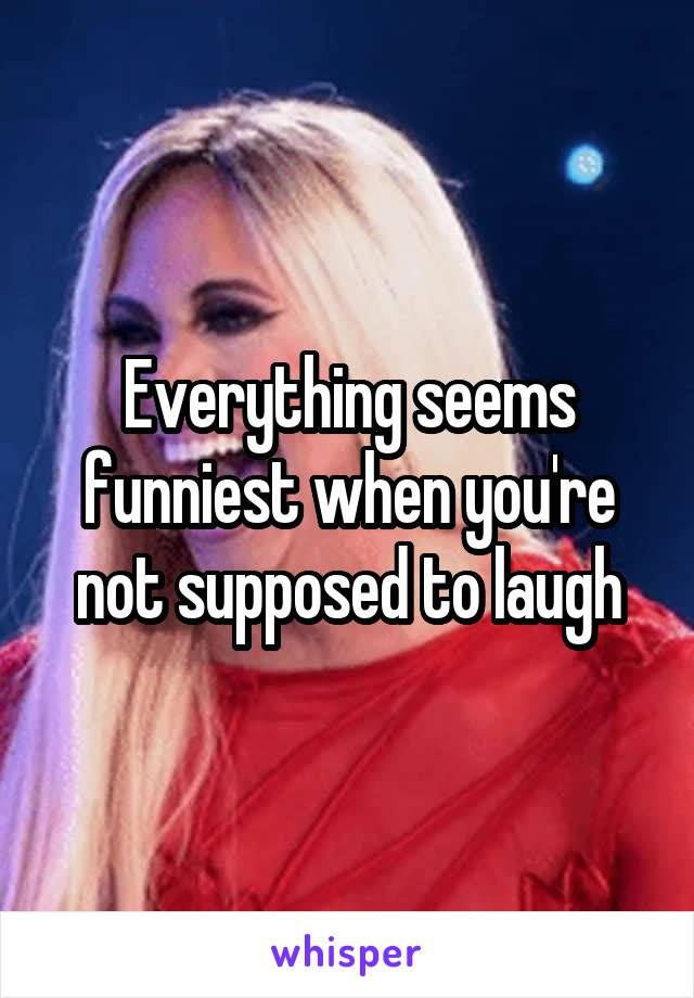 Everything seems funniest when you're not supposed to laugh