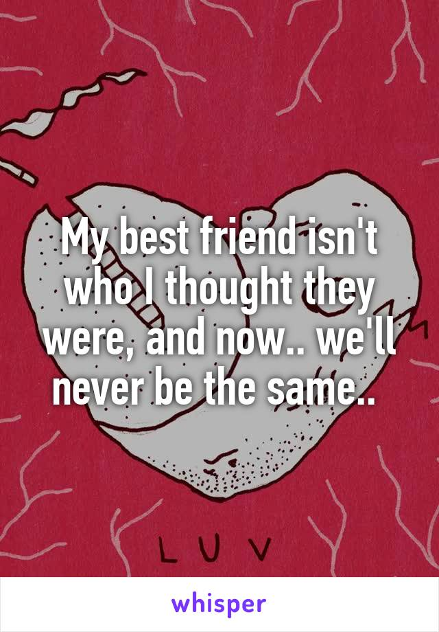 My best friend isn't who I thought they were, and now.. we'll never be the same..