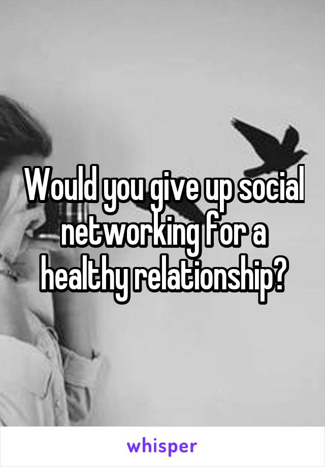 Would you give up social networking for a healthy relationship?