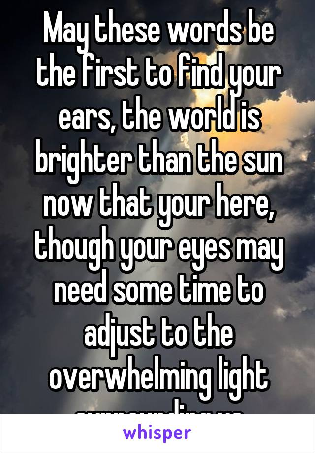 May these words be the first to find your ears, the world is brighter than the sun now that your here, though your eyes may need some time to adjust to the overwhelming light surrounding us