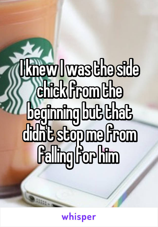 I knew I was the side chick from the beginning but that didn't stop me from falling for him